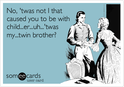 No, 'twas not I that caused you to be with child...er...uh...'twas my...twin brother?