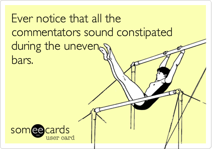 Ever notice that all the commentators sound constipated during the uneven  bars.