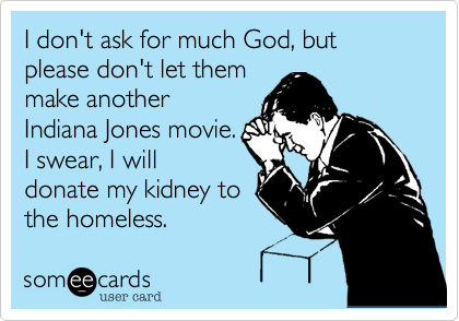 I don't ask for much God, but please don't let them make another Indiana Jones movie. I swear, I will donate my kidney to the homeless.