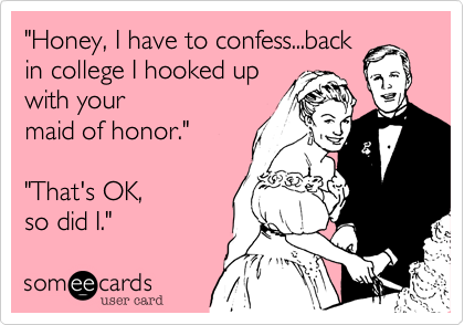 """Honey, I have to confess...back in college I hooked up with your  maid of honor.""  ""That's OK,  so did I."""