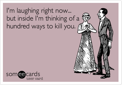 I'm laughing right now... but inside I'm thinking of a hundred ways to kill you.
