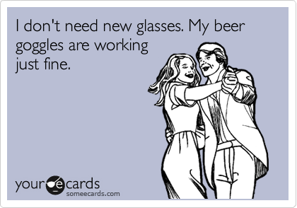 I don't need new glasses. My beer goggles are working just fine.