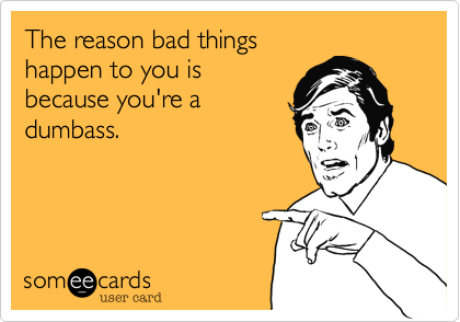 The reason bad things happen to you is because you're a dumbass.