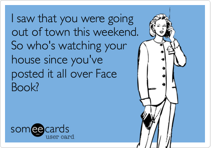 I saw that you were going out of town this weekend. So who's watching your house since you've posted it all over Face Book?