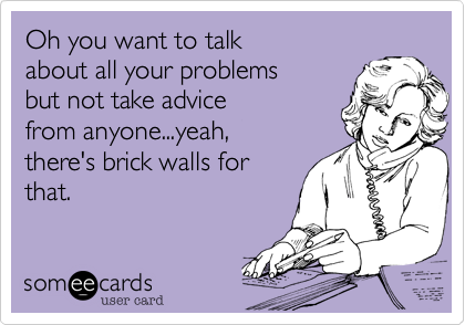 Oh you want to talkabout all your problemsbut not take advicefrom anyone...yeah,there's brick walls forthat.