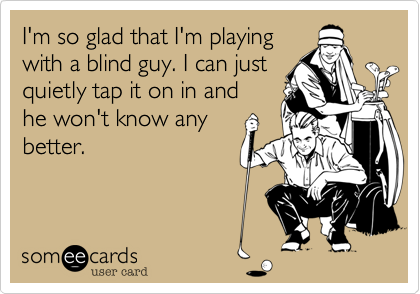 I'm so glad that I'm playing with a blind guy. I can just quietly tap it on in and he won't know any better.