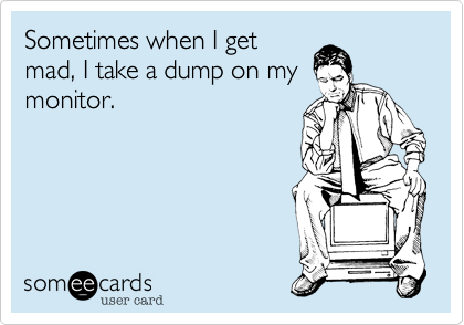 Sometimes when I get mad, I take a dump on my monitor.