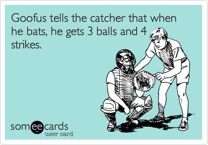 Goofus tells the catcher that when he bats, he gets 3 balls and 4 strikes.