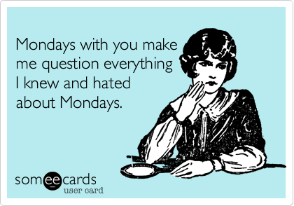 Mondays with you make me question everything  I knew and hated  about Mondays.