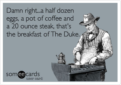 Damn right...a half dozen eggs, a pot of coffee and a 20 ounce steak, that's the breakfast of The Duke.