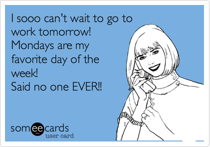 I sooo can't wait to go to work tomorrow!  Mondays are my favorite day of the week!  Said no one EVER!!