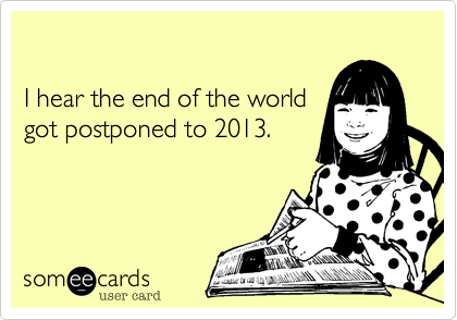 I hear the end of the world  got postponed to 2013.