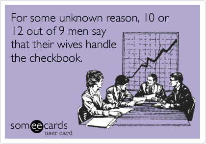 For some unknown reason, 10 or 12 out of 9 men say that their wives handle  the checkbook.