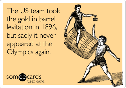 The US team took the gold in barrel levitation in 1896, but sadly it never  appeared at the Olympics again.