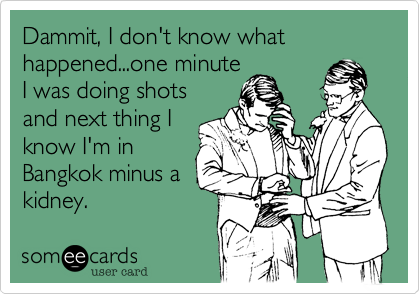 Dammit, I don't know what happened...one minute I was doing shots and next thing I know I'm in Bangkok minus a kidney.