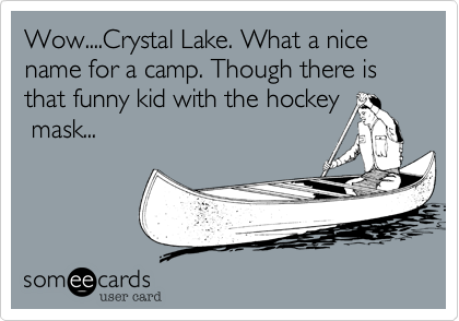 Wow....Crystal Lake. What a nice name for a camp. Though there is that funny kid with the hockey  mask...