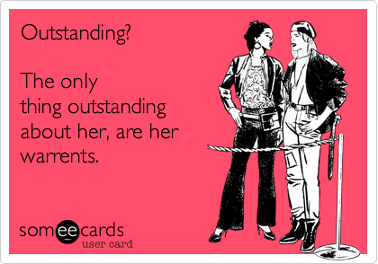 Outstanding?       The only thing outstanding about her, are her warrents.