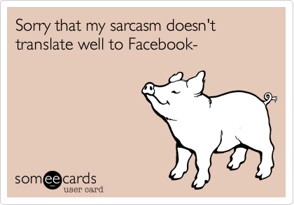 Sorry that my sarcasm doesn't translate well to Facebook-