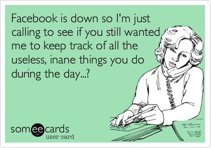 Facebook is down so I'm just calling to see if you still wanted me to keep track of all the useless, inane things you do during the day...?