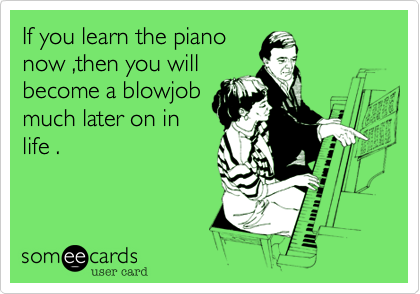 If you learn the piano now ,then you will become a blowjob much later on in life .