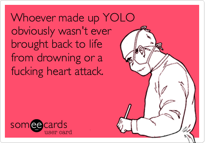 Whoever made up YOLO obviously wasn't ever brought back to life from drowning or a fucking heart attack.