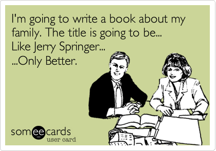 I'm going to write a book about my family. The title is going to be... Like Jerry Springer... ...Only Better.