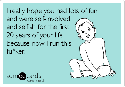 I really hope you had lots of fun and were self-involved  and selfish for the first 20 years of your life because now I run this fu*ker!