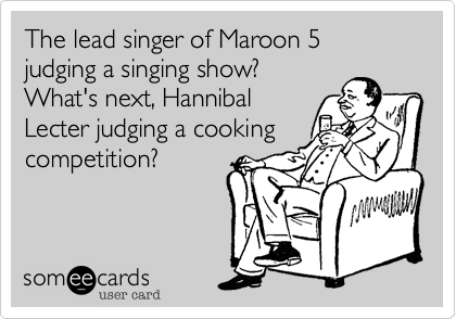 The lead singer of Maroon 5 judging a singing show?  What's next, Hannibal Lecter judging a cooking competition?