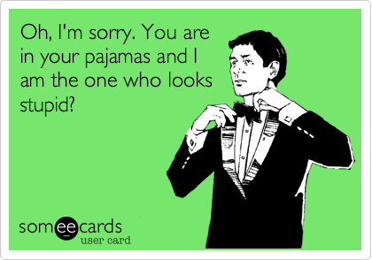 Oh, I'm sorry. You are in your pajamas and I am the one who looks stupid?
