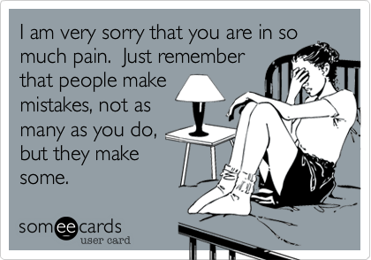 I am very sorry that you are in so much pain.  Just remember that people make mistakes, not as many as you do, but they make some.