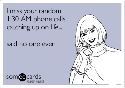 I miss your random  1:30 AM phone calls catching up on life...  said no one ever.