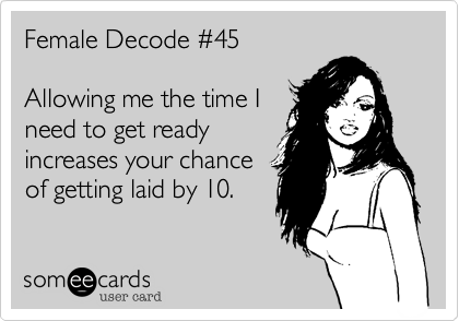 Female Decode %2345  Allowing me the time I  need to get ready increases your chance of getting laid by 10.