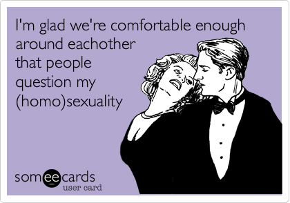 I'm glad we're comfortable enough around eachother that people question my %28homo%29sexuality