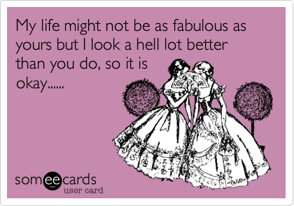 My life might not be as fabulous as yours but I look a hell lot better than you do, so it is okay......