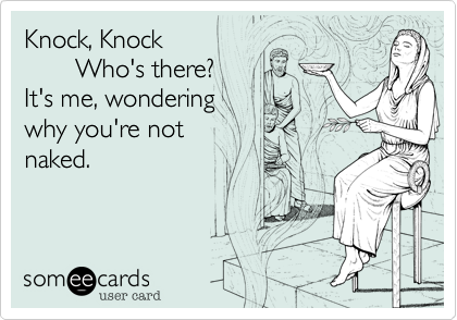 Knock, Knock        Who's there? It's me, wondering  why you're not  naked.
