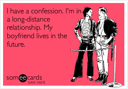 I have a confession. I'm in a long-distance relationship. My boyfriend lives in the future.