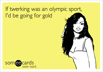 If twerking was an olympic sport,  I'd be going for gold
