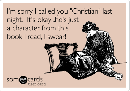 """I'm sorry I called you """"Christian"""" last night.  It's okay...he's just  a character from this book I read, I swear!"""