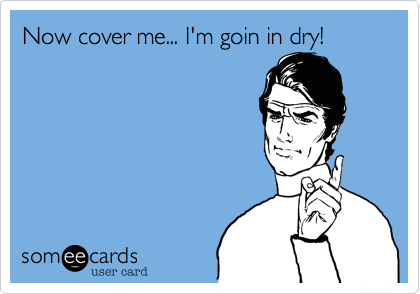 Now cover me... I'm goin in dry!