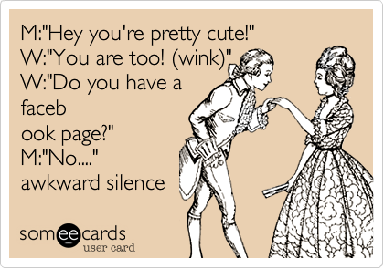 """M:""""Hey you're pretty cute!"""" W:""""You are too! %28wink%29"""" W:""""Do you have a faceb ook page?"""" M:""""No...."""" awkward silence"""