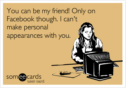 You can be my friend! Only on Facebook though. I can't make personal appearances with you.