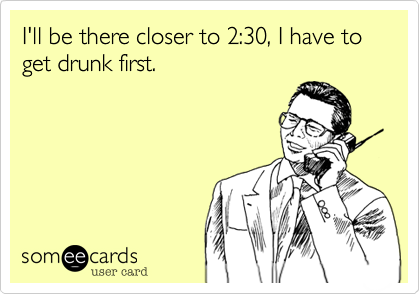 I'll be there closer to 2:30, I have to get drunk first.