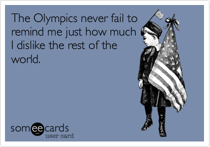 The Olympics never fail to remind me just how much I dislike the rest of the world.