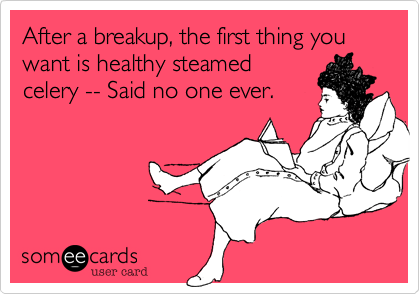After a breakup, the first thing you want is healthy steamed celery -- Said no one ever.
