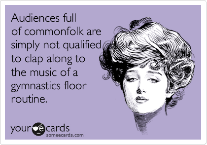 Audiences full of commonfolk are simply not qualified to clap along to the music of a gymnastics floor routine.