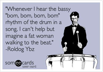 """""""Whenever I hear the bassy """"bom, bom, bom, bom"""" rhythm of the drum in a song, I can't help but imagine a fat woman walking to the beat."""" -Roldog Ybz"""