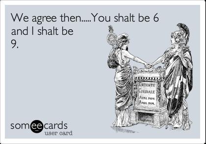 We agree then.....You shalt be 6 and I shalt be 9.