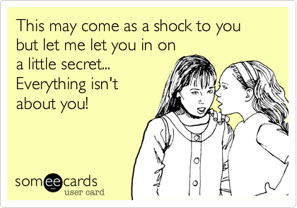 This may come as a shock to you but let me let you in on a little secret... Everything isn't about you!