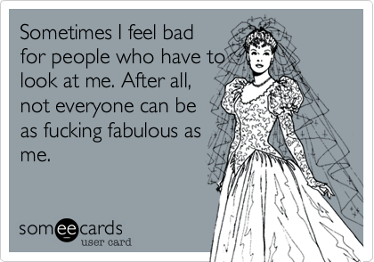 Sometimes I feel bad for people who have to look at me. After all, not everyone can be as fucking fabulous as me.