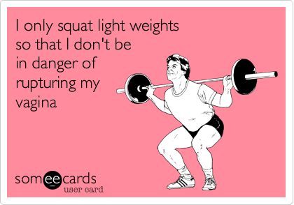 I only squat light weights so that I don't be  in danger of rupturing my vagina